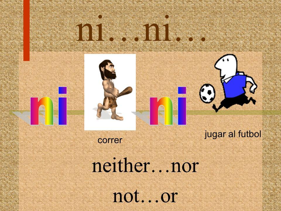 ni…ni… jugar al futbol correr ni ni neither…nor not…or