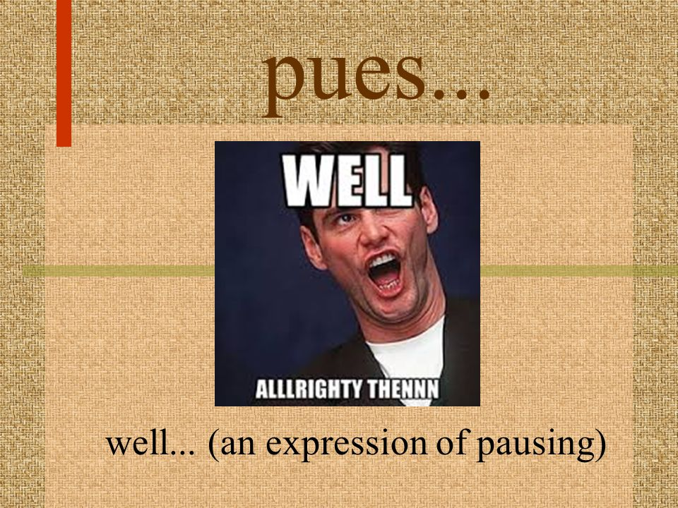 well... (an expression of pausing)