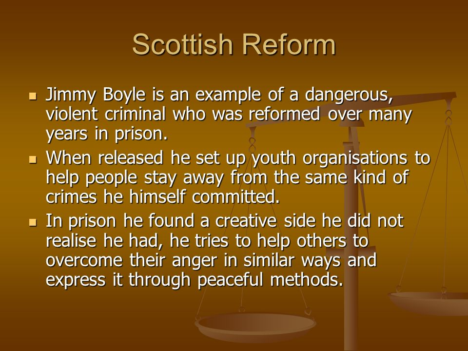 Scottish Reform Jimmy Boyle is an example of a dangerous, violent criminal who was reformed over many years in prison.