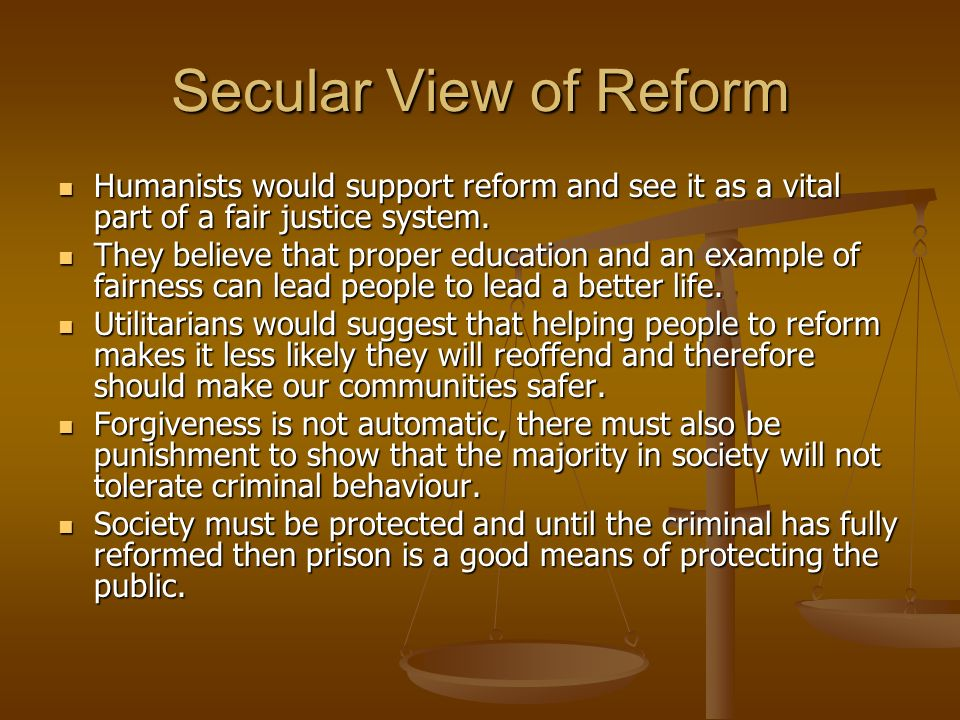Secular View of Reform Humanists would support reform and see it as a vital part of a fair justice system.