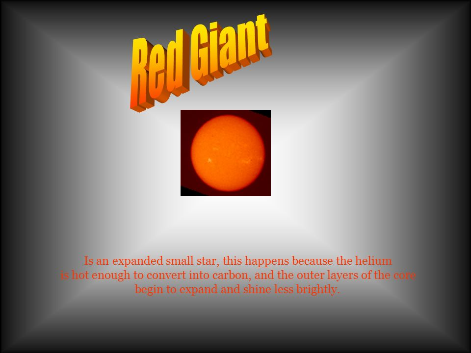 Red Giant Is an expanded small star, this happens because the helium