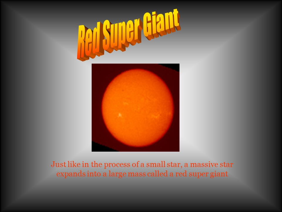 Red Super Giant Just like in the process of a small star, a massive star expands into a large mass called a red super giant.