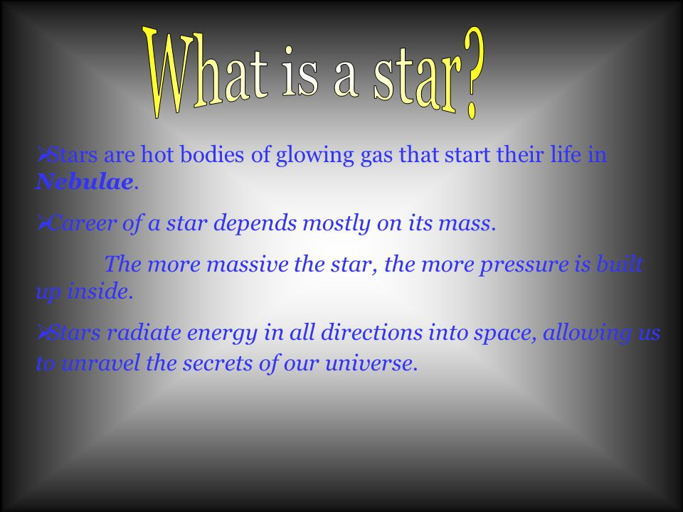 What is a star Stars are hot bodies of glowing gas that start their life in Nebulae. Career of a star depends mostly on its mass.