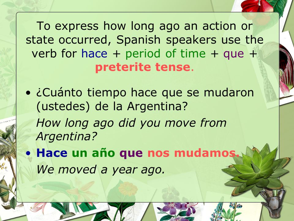 To express how long ago an action or state occurred, Spanish speakers use the verb for hace + period of time + que + preterite tense.