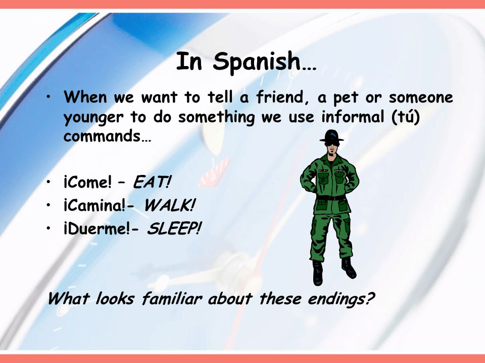 In Spanish… When we want to tell a friend, a pet or someone younger to do something we use informal (tú) commands…