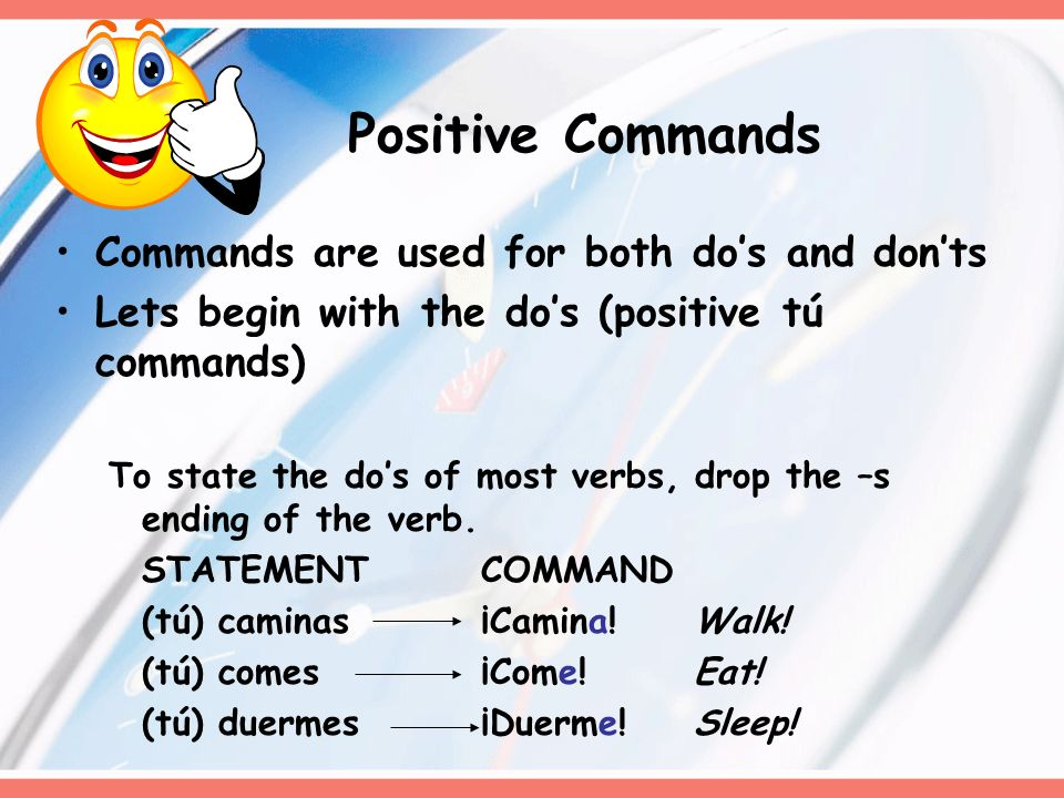 Positive Commands Commands are used for both do's and don'ts