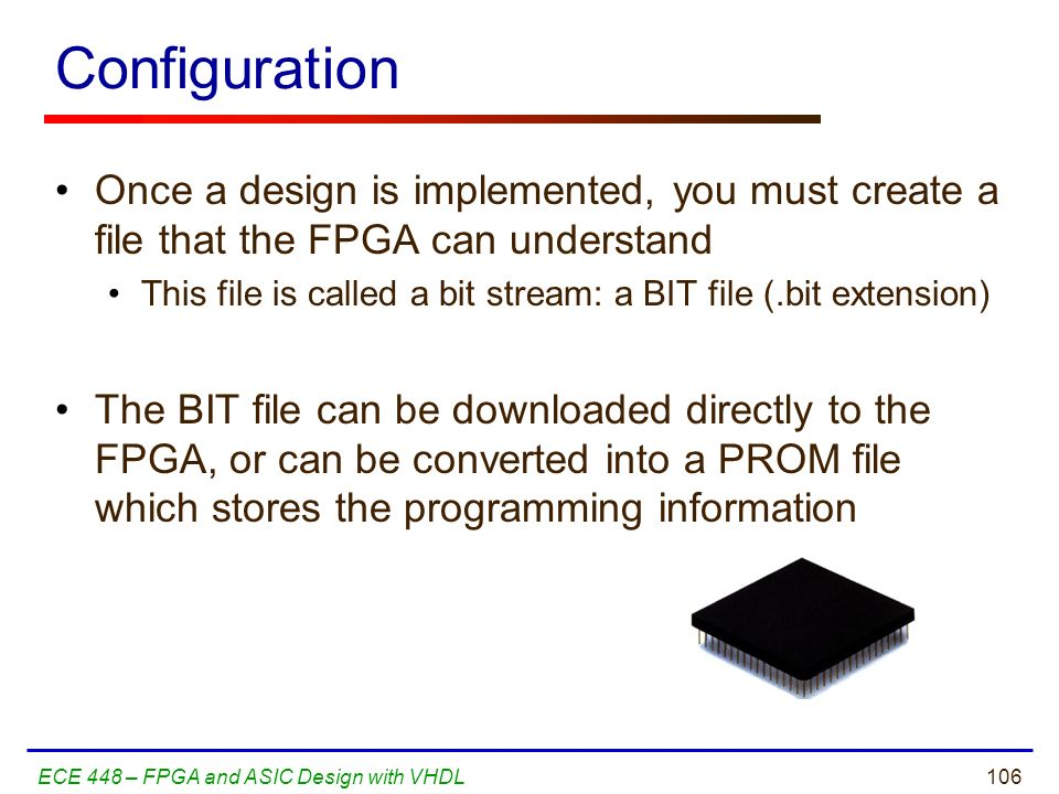 Configuration Once a design is implemented, you must create a file that the FPGA can understand.