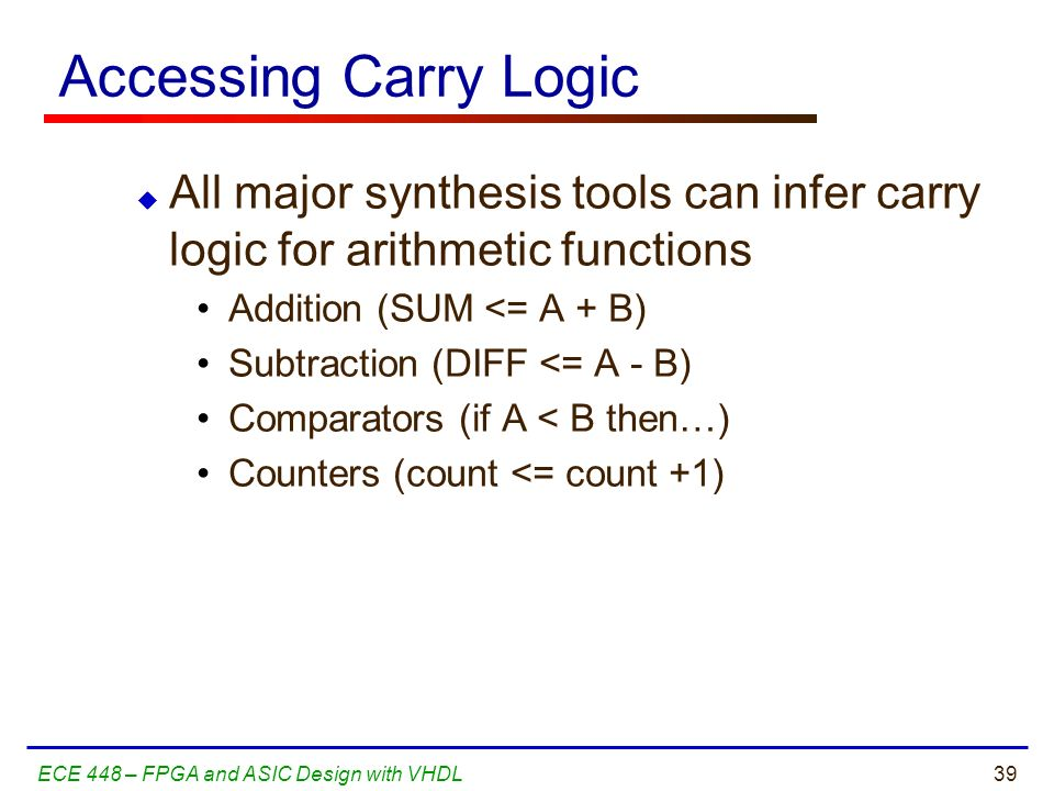 Accessing Carry Logic All major synthesis tools can infer carry logic for arithmetic functions. Addition (SUM <= A + B)
