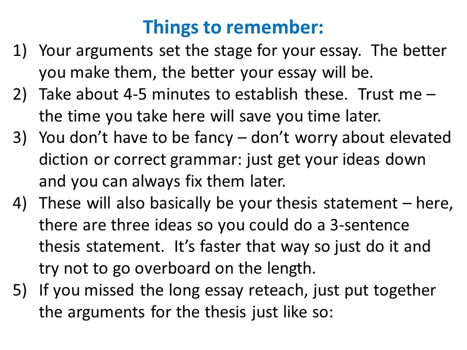 Things to remember: Your arguments set the stage for your essay. The better you make them, the better your essay will be.