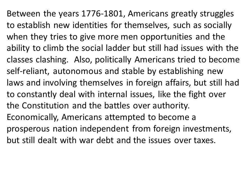 Between the years 1776-1801, Americans greatly struggles to establish new identities for themselves, such as socially when they tries to give more men opportunities and the ability to climb the social ladder but still had issues with the classes clashing.