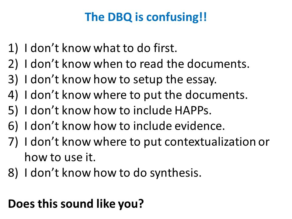 The DBQ is confusing!! I don't know what to do first. I don't know when to read the documents. I don't know how to setup the essay.