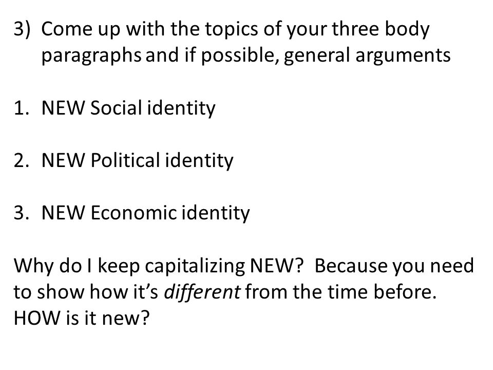 Come up with the topics of your three body paragraphs and if possible, general arguments