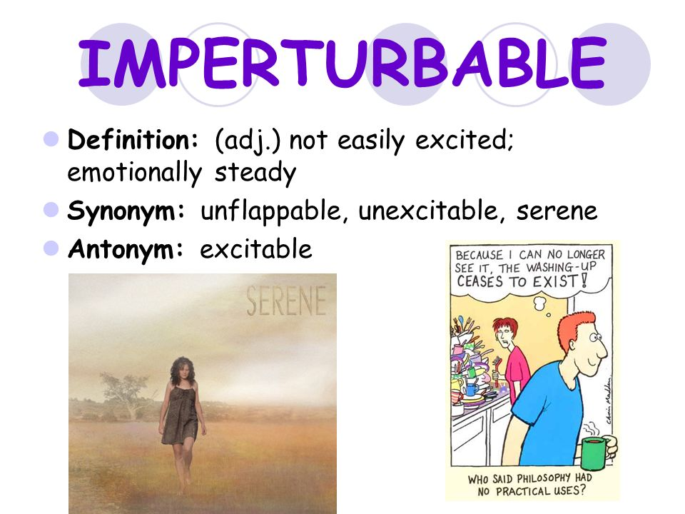 IMPERTURBABLE Definition: (adj.) Not Easily Excited; Emotionally Steady.  Synonym: