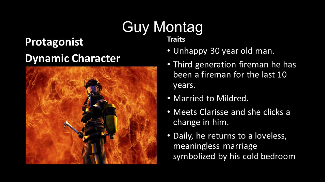an analysis of the character of guy montag in the novel fahrenheit 451 At the start of fahrenheit 451 guy montag is content in his job as a fireman he and the other firemen respond to reports of people who have books and then race to their homes and burn the books once montag meets his new neighbor, clarisse mcclellan, he begins to question his life, his career, and his society.