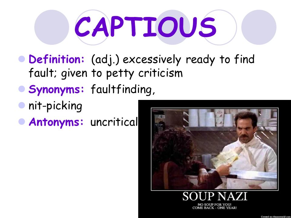 CAPTIOUS Definition: (adj.) Excessively Ready To Find Fault; Given To Petty