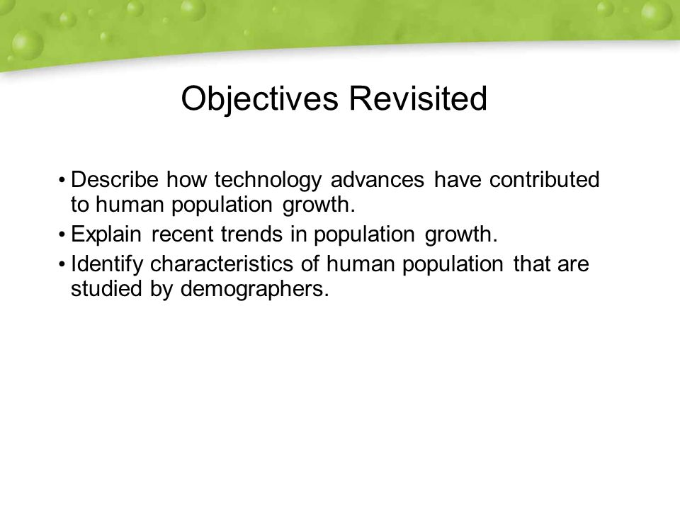 Objectives Revisited Describe how technology advances have contributed to human population growth. Explain recent trends in population growth.