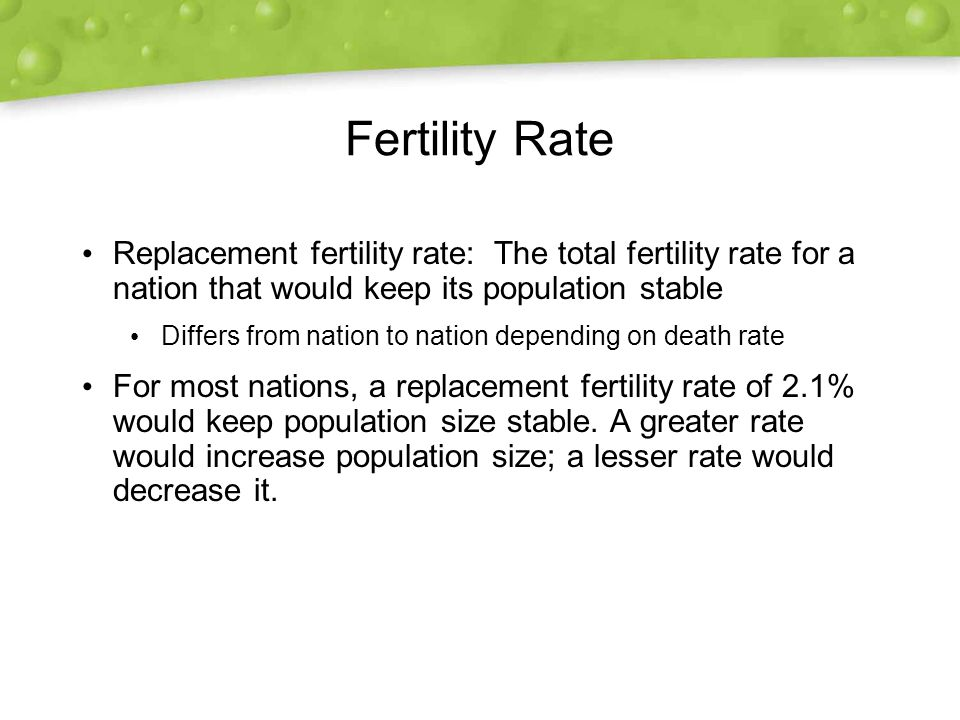 Fertility Rate Replacement fertility rate: The total fertility rate for a nation that would keep its population stable.