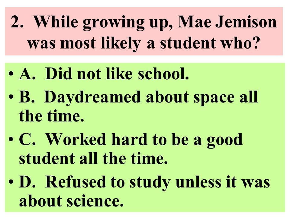 2. While growing up, Mae Jemison was most likely a student who