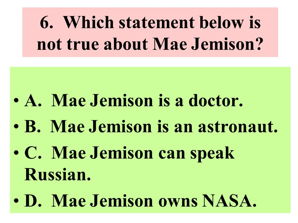 6. Which statement below is not true about Mae Jemison