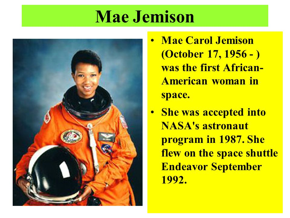 Mae Jemison Mae Carol Jemison (October 17, ) was the first African- American woman in space.