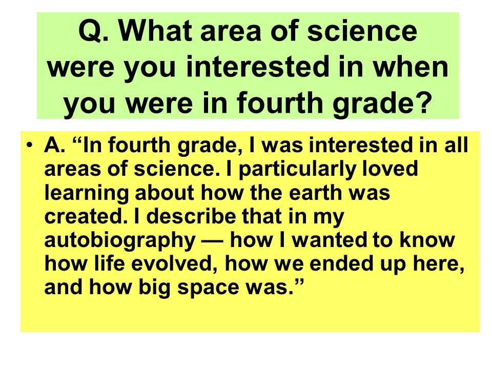 Q. What area of science were you interested in when you were in fourth grade