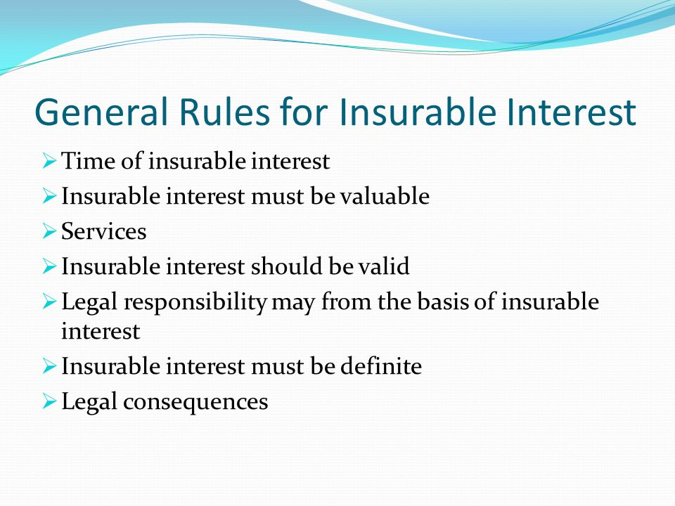 the insurable interest doctrine It may also mean the interest of a beneficiary of a life insurance policy to prove need for the proceeds, called the insurable interest doctrine specifically, insurable interest is: an interest based upon a reasonable expectation of pecuniary advantage through the continued life, health and bodily safety of another person, and, consequently .