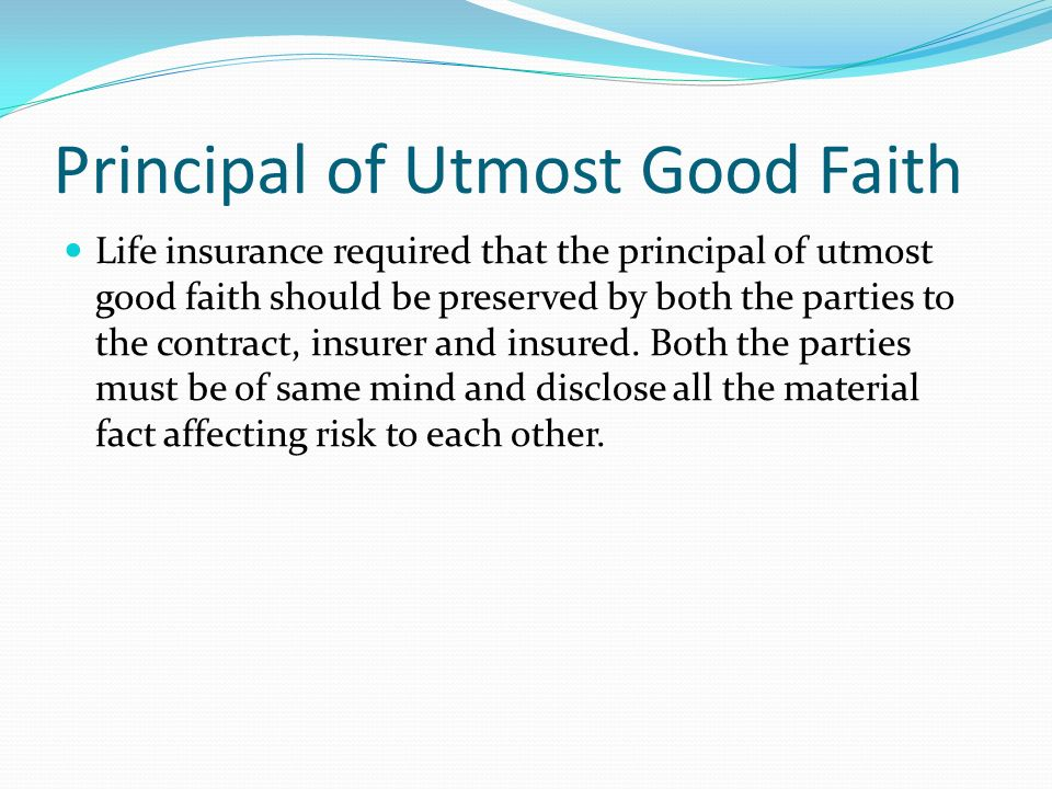 non disclosure insurance and good faith 1 the doctrine of uberrimae fidei whereas under the general law of contract there is no positive duty of disclosure, contracts of insurance are a species of contracts uberrimae fidei (of utmost good faith) 9 consequently, both parties, ie the proposer and the insurers, are bound to disclose every material fact affecting the risk to the other.