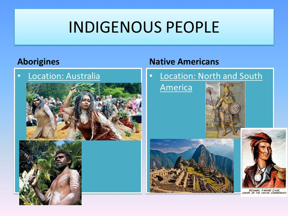INDIGENOUS PEOPLE Aborigines Native Americans Location: Australia