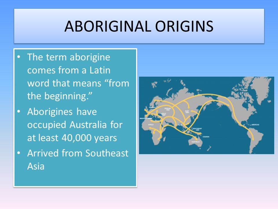 ABORIGINAL ORIGINS The term aborigine comes from a Latin word that means from the beginning.