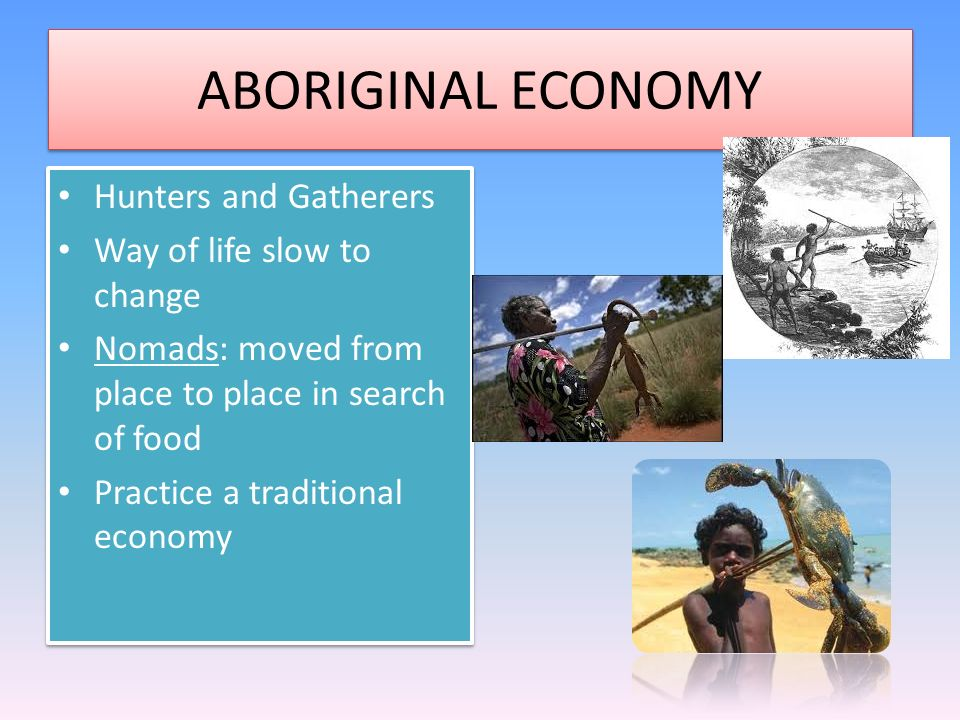 ABORIGINAL ECONOMY Hunters and Gatherers Way of life slow to change