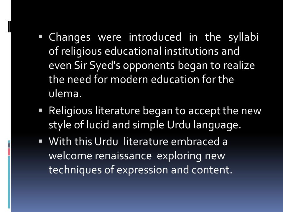 Changes were introduced in the syllabi of religious educational institutions and even Sir Syed s opponents began to realize the need for modern education for the ulema.