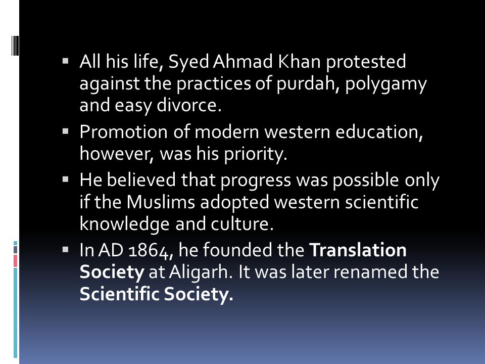 All his life, Syed Ahmad Khan protested against the practices of purdah, polygamy and easy divorce.