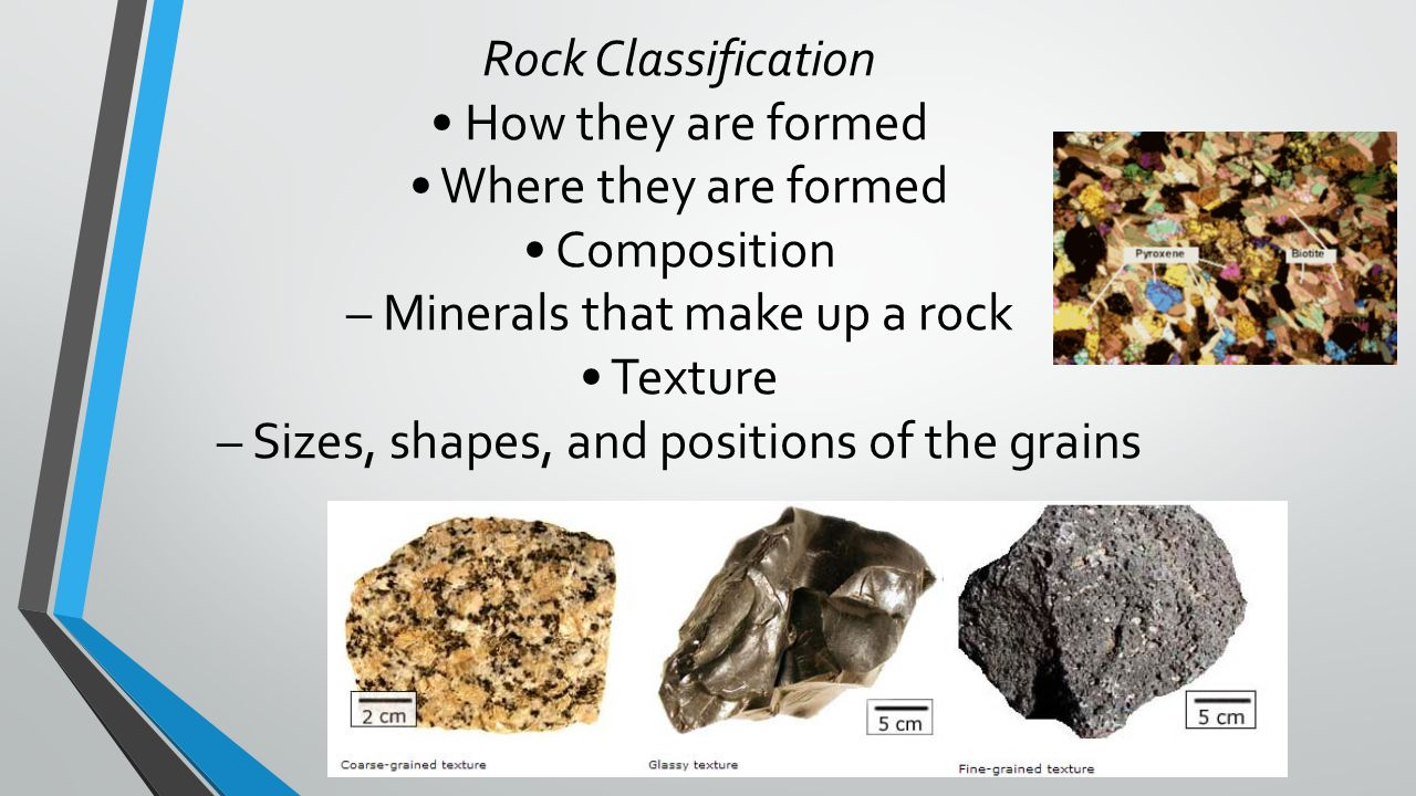 6 Rock Classification  How they are formed  Where they are formed   Composition  Minerals that make up a rock  Texture  Sizes, shapes, and  positions of ...