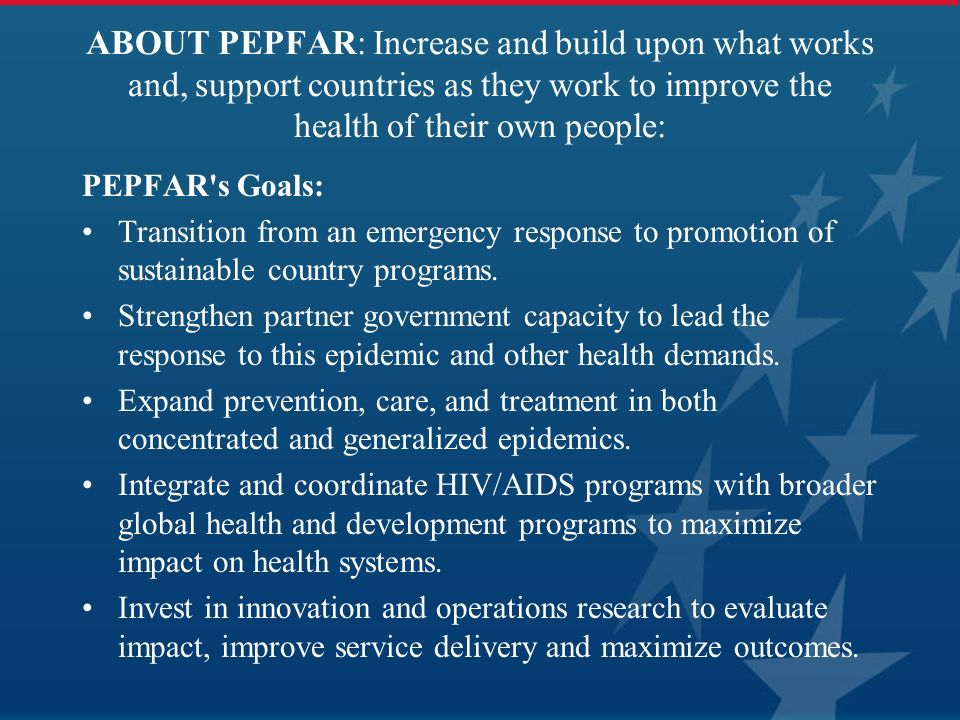 ABOUT PEPFAR: Increase and build upon what works and, support countries as they work to improve the health of their own people: