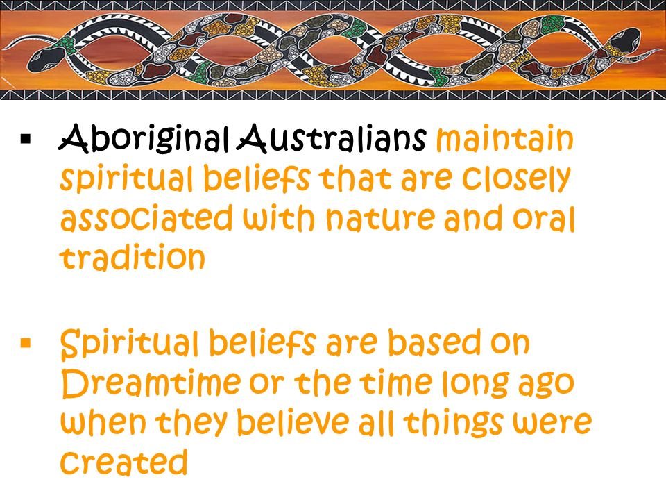Aboriginal Australians maintain spiritual beliefs that are closely associated with nature and oral tradition