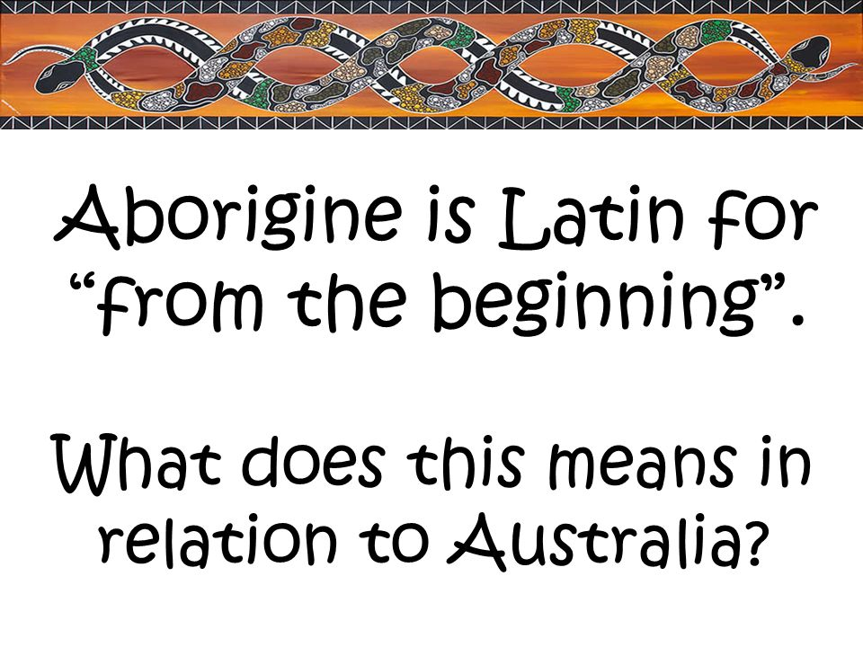 Aborigine is Latin for from the beginning .