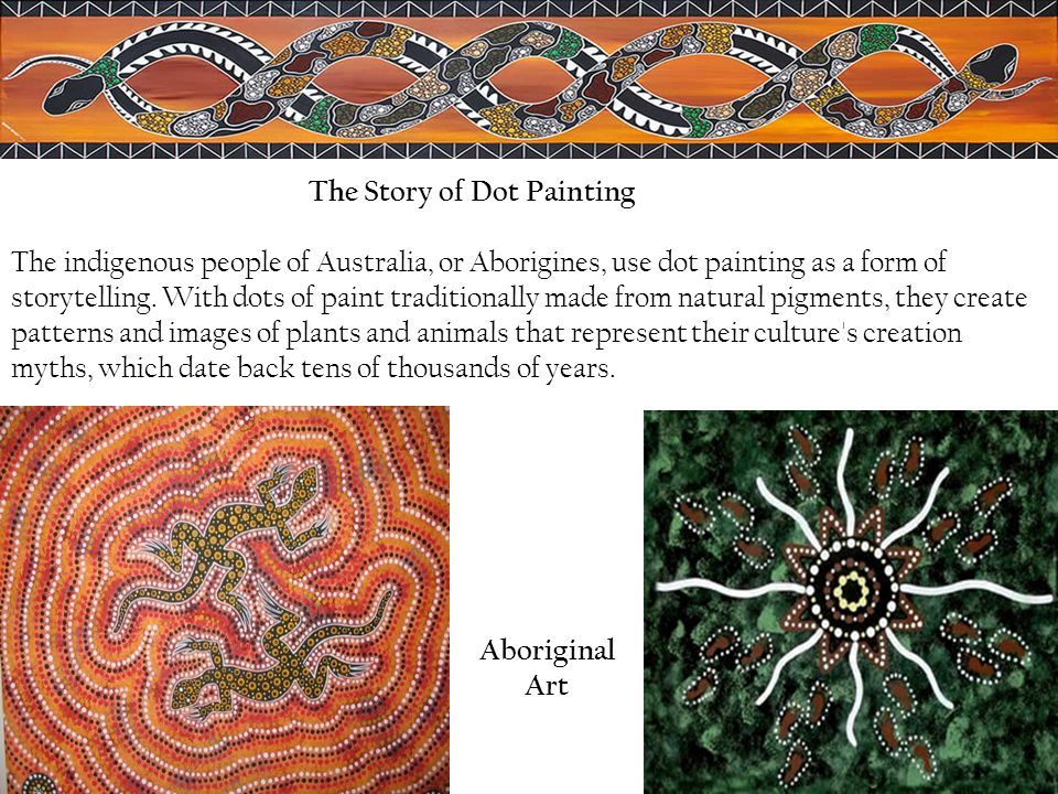 The Story of Dot Painting The indigenous people of Australia, or Aborigines, use dot painting as a form of storytelling. With dots of paint traditionally made from natural pigments, they create patterns and images of plants and animals that represent their culture s creation myths, which date back tens of thousands of years.