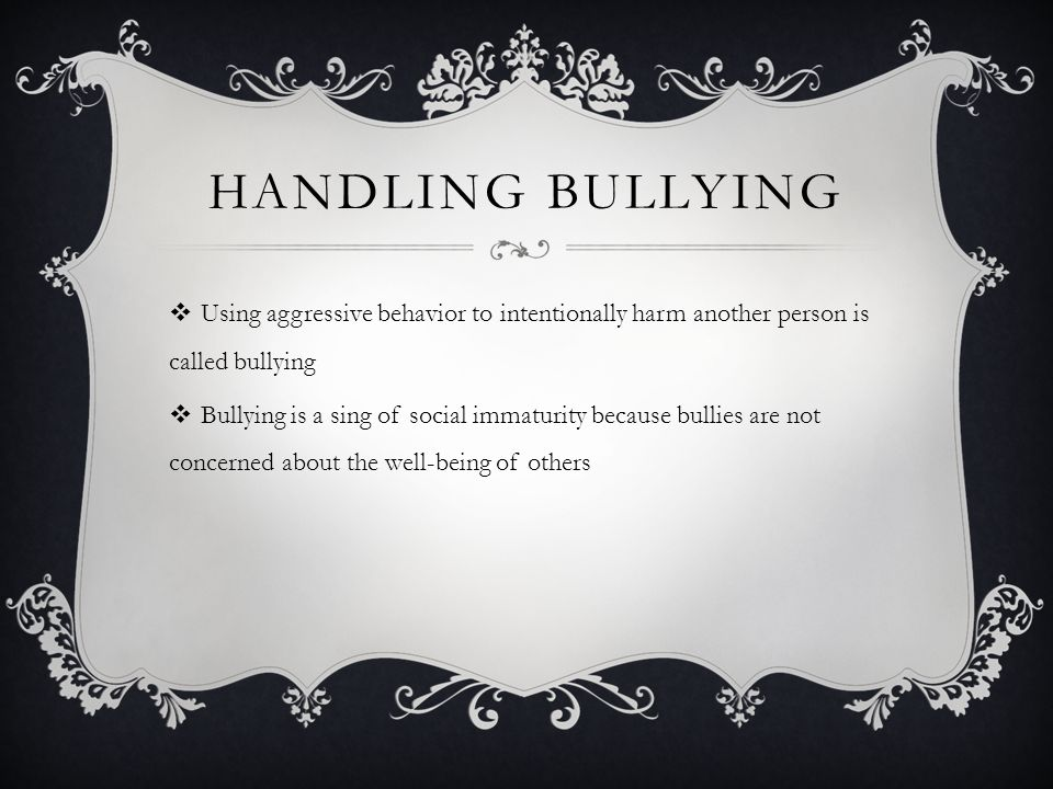 Handling Bullying Using aggressive behavior to intentionally harm another person is called bullying.