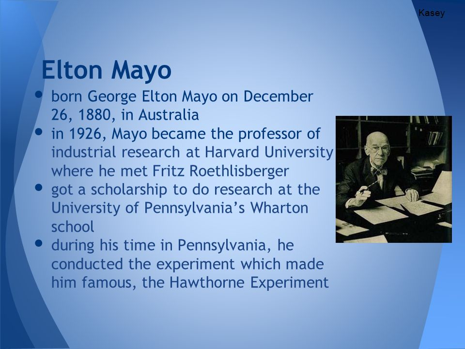 studuies of elton mayo and fritz roethlisberger in the hawthorne plant experiment Lectured at university of queensland before moving to the university of pennsylvania spent most of his career at harvard business school and was the professor of industrial research known as the founder of human relations movement also known for his research including hawthorne studies george elton mayo fritz roethlisberger he was a social.