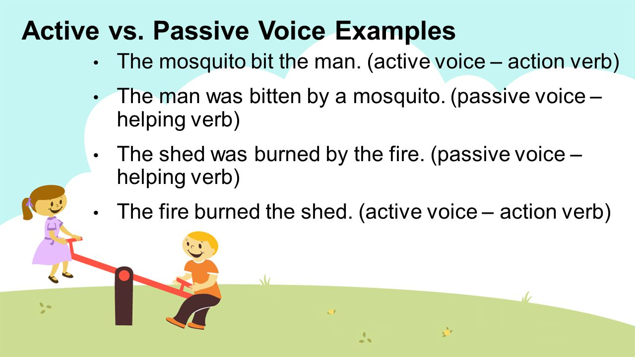 active and passive voice in writing Yes, this makes sense therefore, it is a passive voice sentence to make this sentence active, you will need to put the noun doing the action.