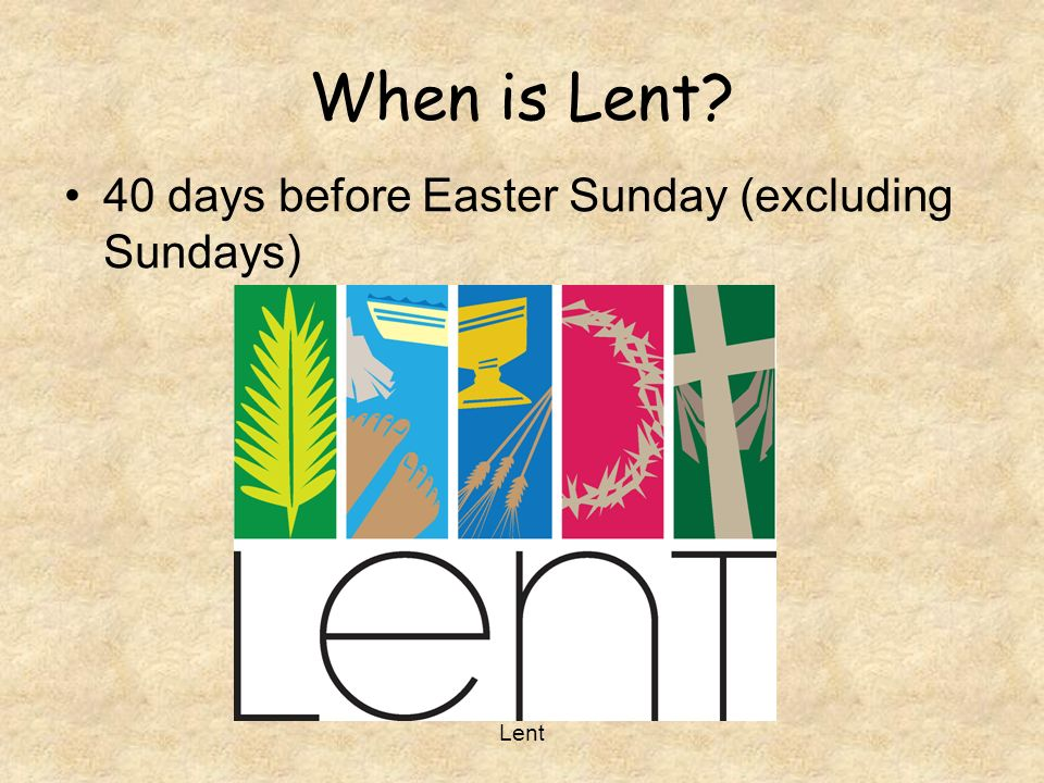 When is Lent 40 days before Easter Sunday (excluding Sundays) Lent