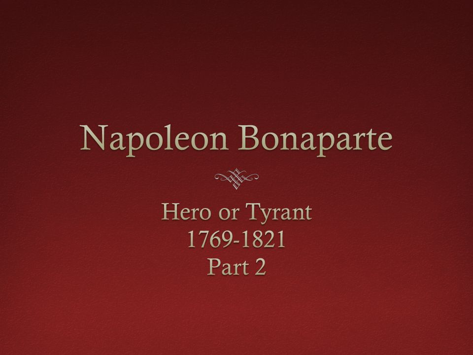 napoleon hero or tyrant This is why napoleon was named first consul, and later first consul for life he  was considered a tyrant by absolutist monarchs and the people who suffered  whenever they  why is napoleon bonaparte considered a hero.