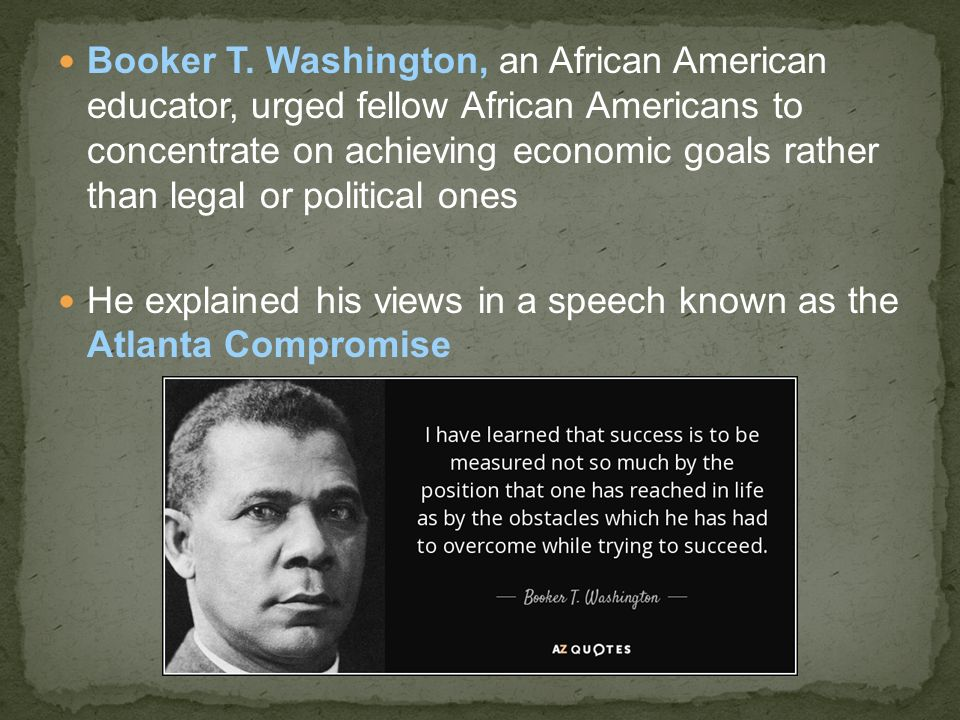 Booker T. Washington, an African American educator, urged fellow African Americans to concentrate on achieving economic goals rather than legal or political ones