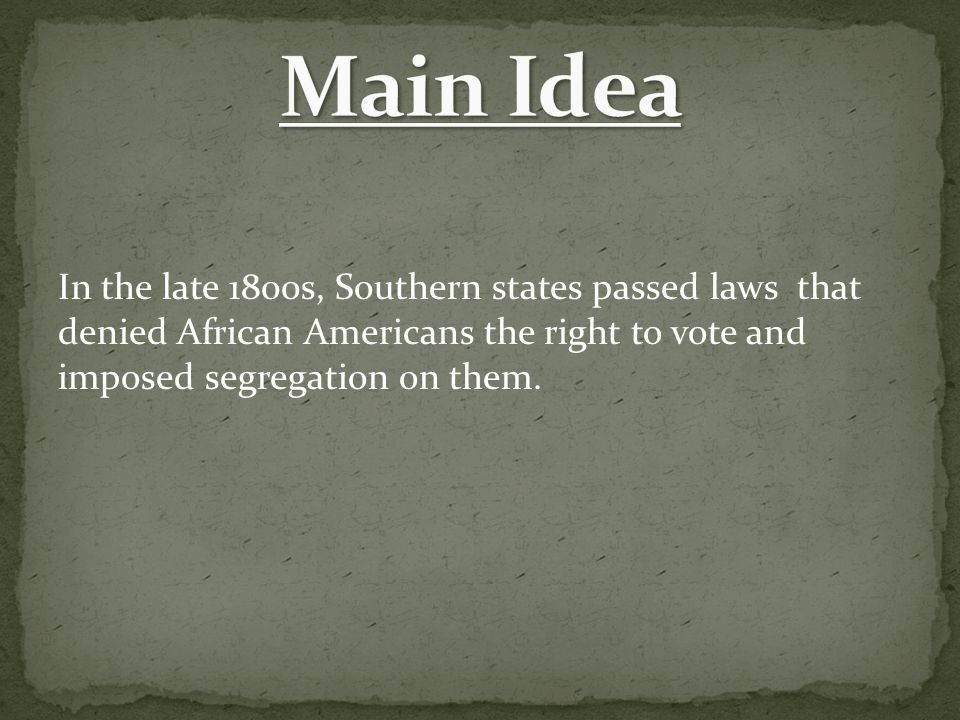 Main Idea In the late 1800s, Southern states passed laws that denied African Americans the right to vote and imposed segregation on them.