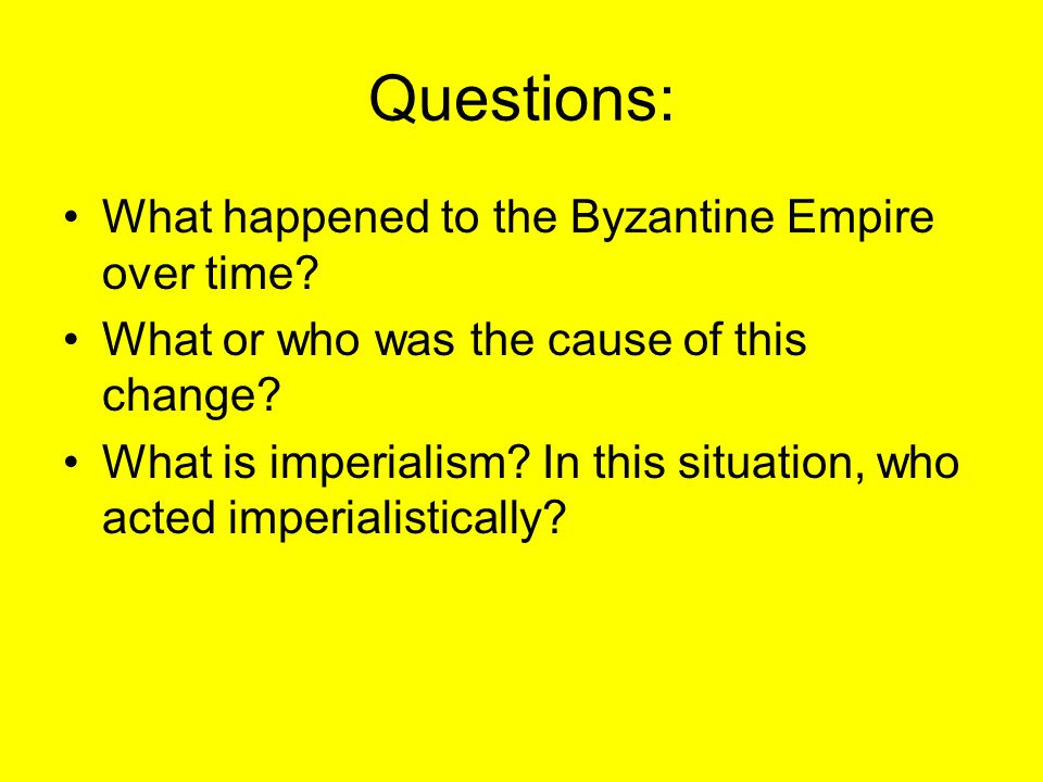 Questions: What happened to the Byzantine Empire over time