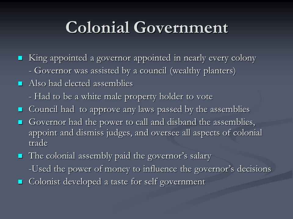 Colonial Government King appointed a governor appointed in nearly every colony. - Governor was assisted by a council (wealthy planters)