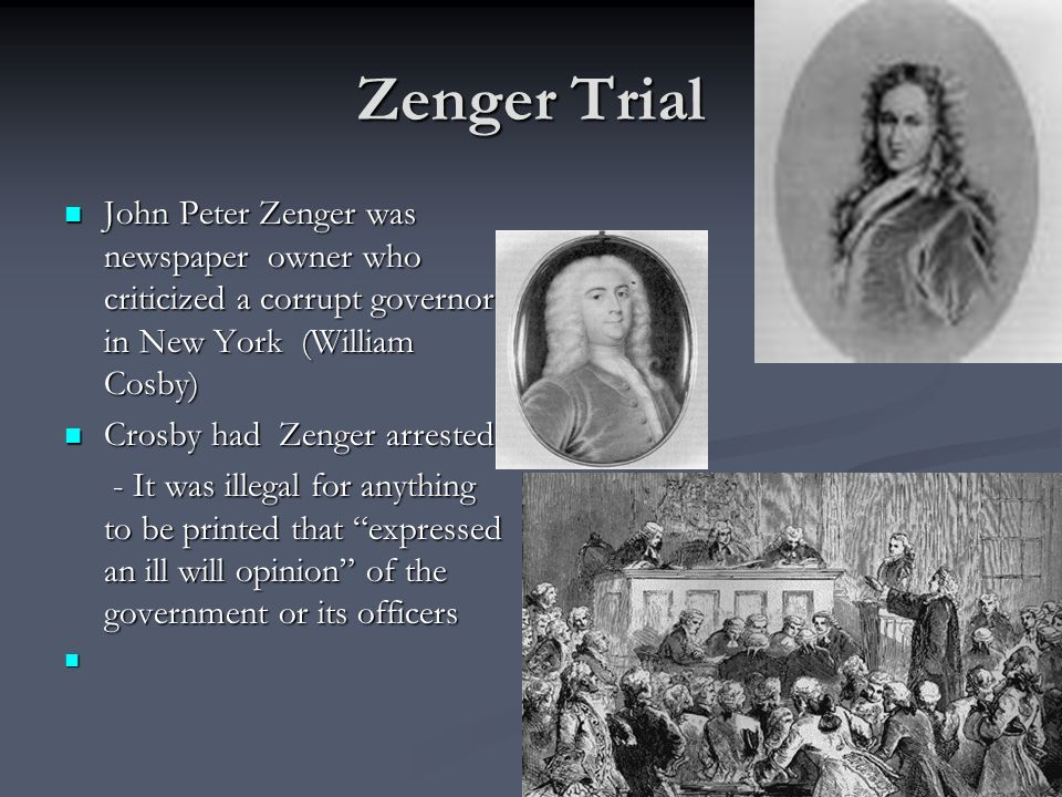 Zenger Trial John Peter Zenger was newspaper owner who criticized a corrupt governor in New York (William Cosby)