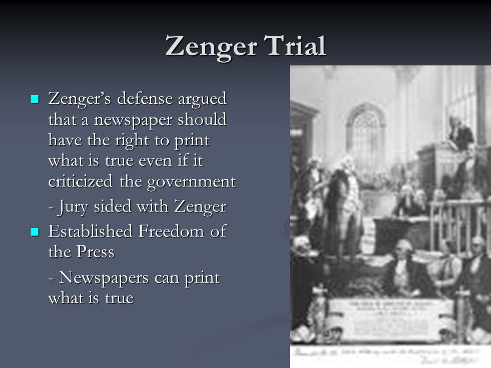 Zenger Trial Zenger's defense argued that a newspaper should have the right to print what is true even if it criticized the government.