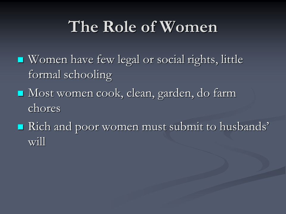 The Role of Women Women have few legal or social rights, little formal schooling. Most women cook, clean, garden, do farm chores.