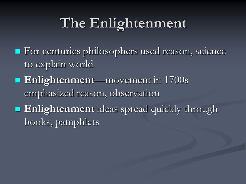 The Enlightenment For centuries philosophers used reason, science to explain world. Enlightenment—movement in 1700s emphasized reason, observation.